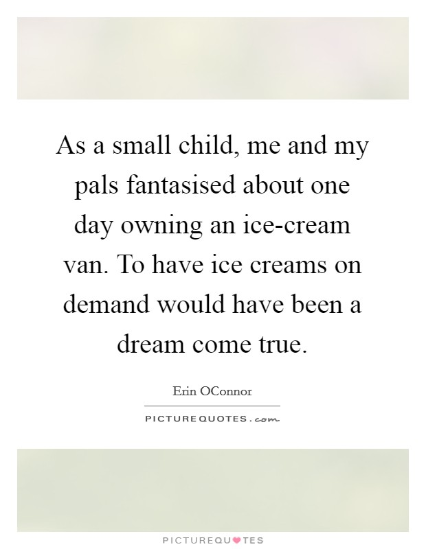 As a small child, me and my pals fantasised about one day owning an ice-cream van. To have ice creams on demand would have been a dream come true Picture Quote #1