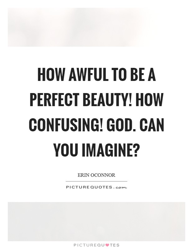 How awful to be a perfect beauty! How confusing! God. Can you imagine? Picture Quote #1