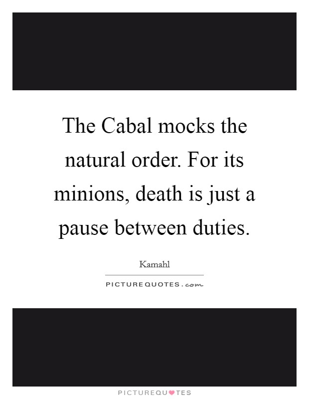 The Cabal mocks the natural order. For its minions, death is just a pause between duties Picture Quote #1