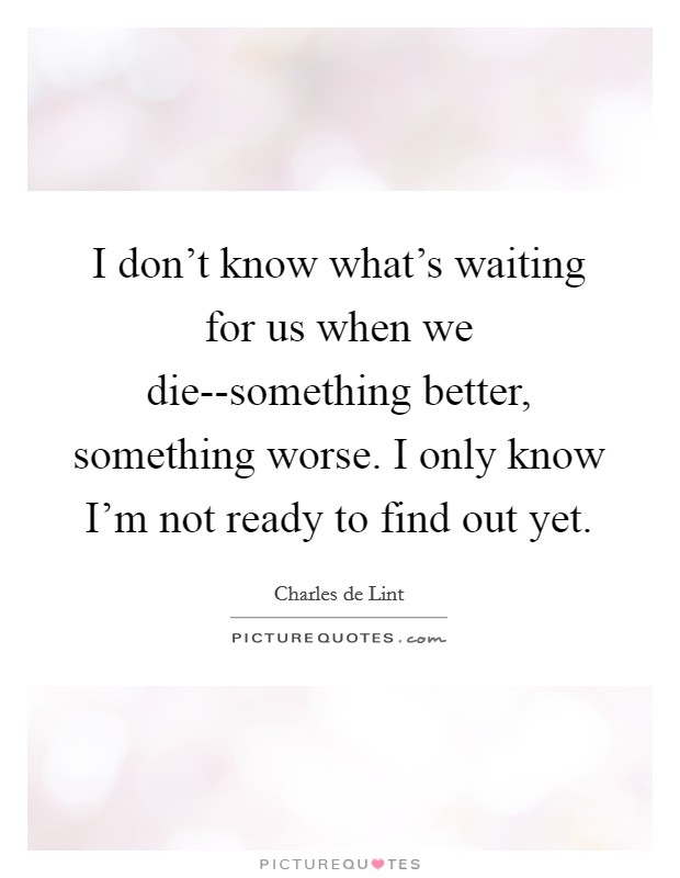 I don't know what's waiting for us when we die--something better, something worse. I only know I'm not ready to find out yet Picture Quote #1