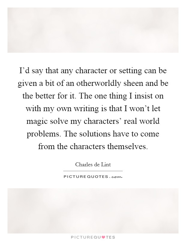 I'd say that any character or setting can be given a bit of an otherworldly sheen and be the better for it. The one thing I insist on with my own writing is that I won't let magic solve my characters' real world problems. The solutions have to come from the characters themselves Picture Quote #1