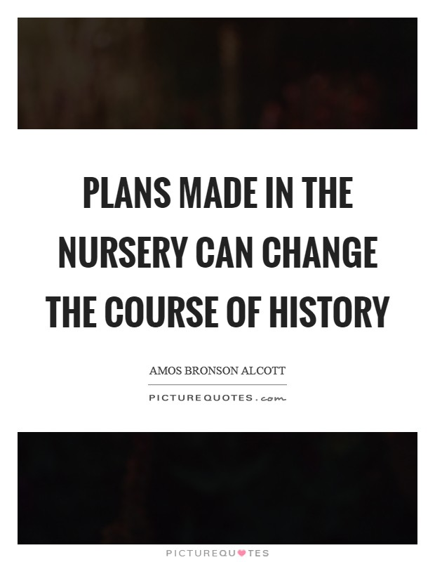 Plans made in the nursery Can change the course of history Picture Quote #1