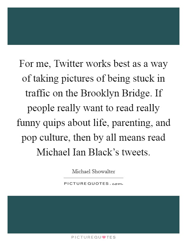 For me, Twitter works best as a way of taking pictures of being stuck in traffic on the Brooklyn Bridge. If people really want to read really funny quips about life, parenting, and pop culture, then by all means read Michael Ian Black's tweets Picture Quote #1