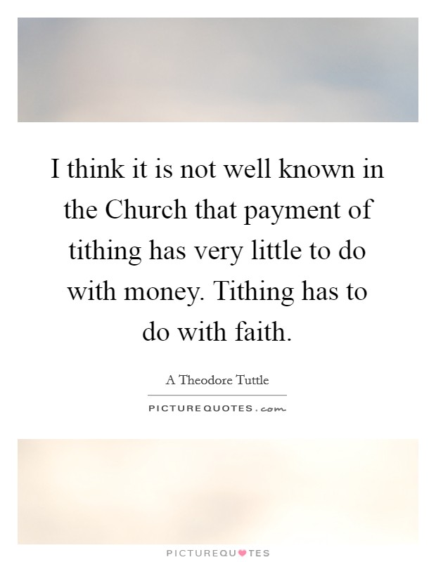 I think it is not well known in the Church that payment of tithing has very little to do with money. Tithing has to do with faith Picture Quote #1