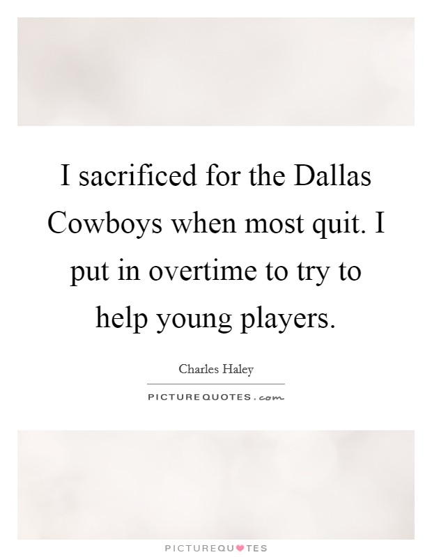 I sacrificed for the Dallas Cowboys when most quit. I put in overtime to try to help young players Picture Quote #1