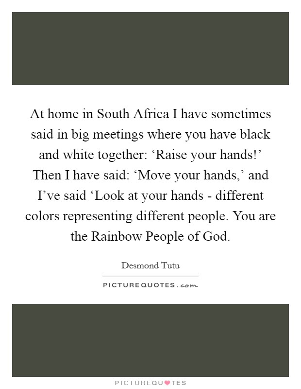 At home in South Africa I have sometimes said in big meetings where you have black and white together: 'Raise your hands!' Then I have said: 'Move your hands,' and I've said 'Look at your hands - different colors representing different people. You are the Rainbow People of God Picture Quote #1