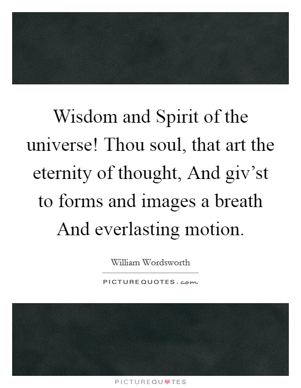 Wisdom and Spirit of the universe! Thou soul, that art the eternity of thought, And giv'st to forms and images a breath And everlasting motion Picture Quote #1