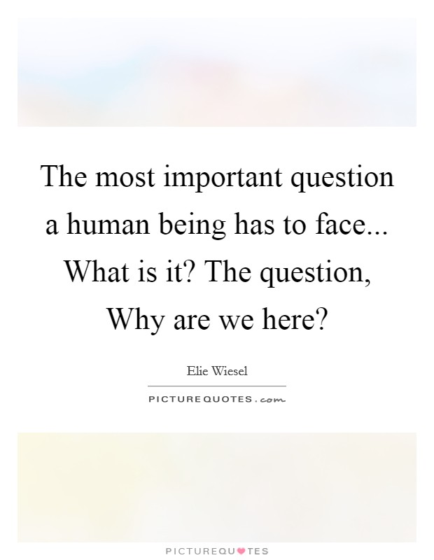 The most important question a human being has to face... What is it? The question, Why are we here? Picture Quote #1