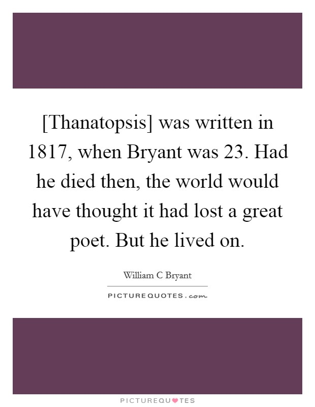 [Thanatopsis] was written in 1817, when Bryant was 23. Had he died then, the world would have thought it had lost a great poet. But he lived on Picture Quote #1