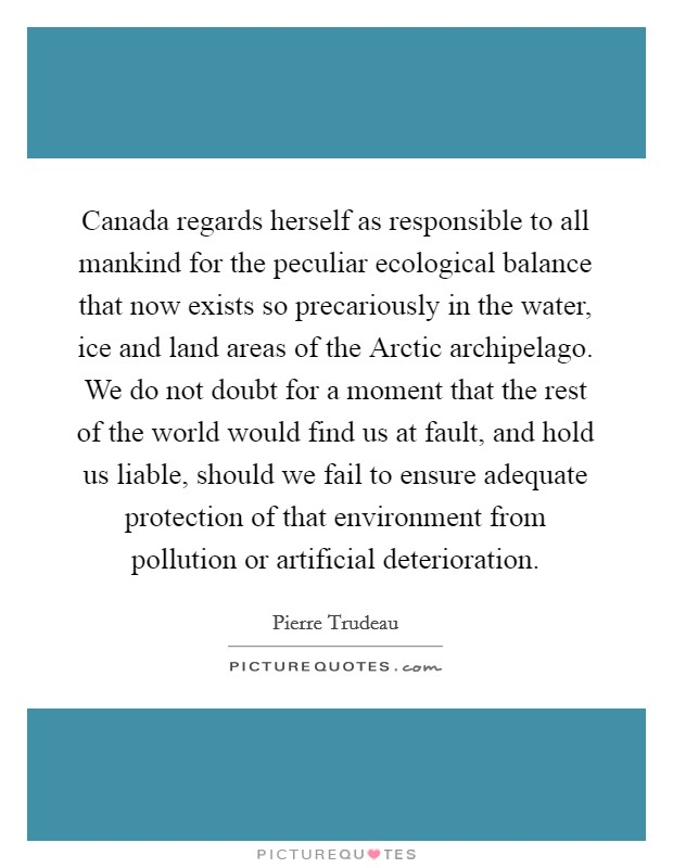 Canada regards herself as responsible to all mankind for the peculiar ecological balance that now exists so precariously in the water, ice and land areas of the Arctic archipelago. We do not doubt for a moment that the rest of the world would find us at fault, and hold us liable, should we fail to ensure adequate protection of that environment from pollution or artificial deterioration Picture Quote #1