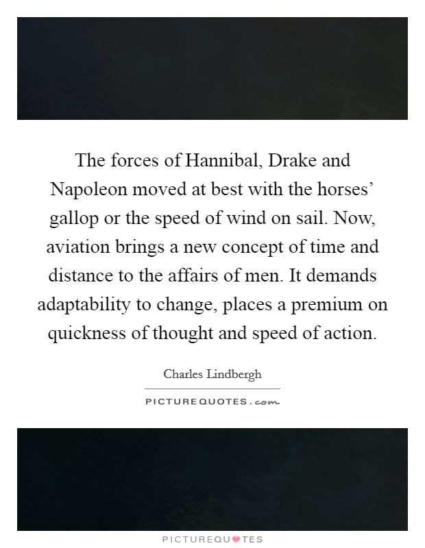 The forces of Hannibal, Drake and Napoleon moved at best with the horses' gallop or the speed of wind on sail. Now, aviation brings a new concept of time and distance to the affairs of men. It demands adaptability to change, places a premium on quickness of thought and speed of action Picture Quote #1