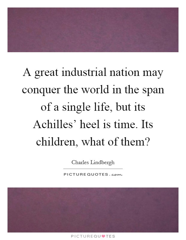 A great industrial nation may conquer the world in the span of a single life, but its Achilles' heel is time. Its children, what of them? Picture Quote #1