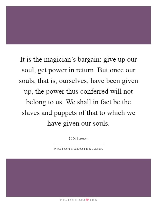 It is the magician's bargain: give up our soul, get power in return. But once our souls, that is, ourselves, have been given up, the power thus conferred will not belong to us. We shall in fact be the slaves and puppets of that to which we have given our souls Picture Quote #1