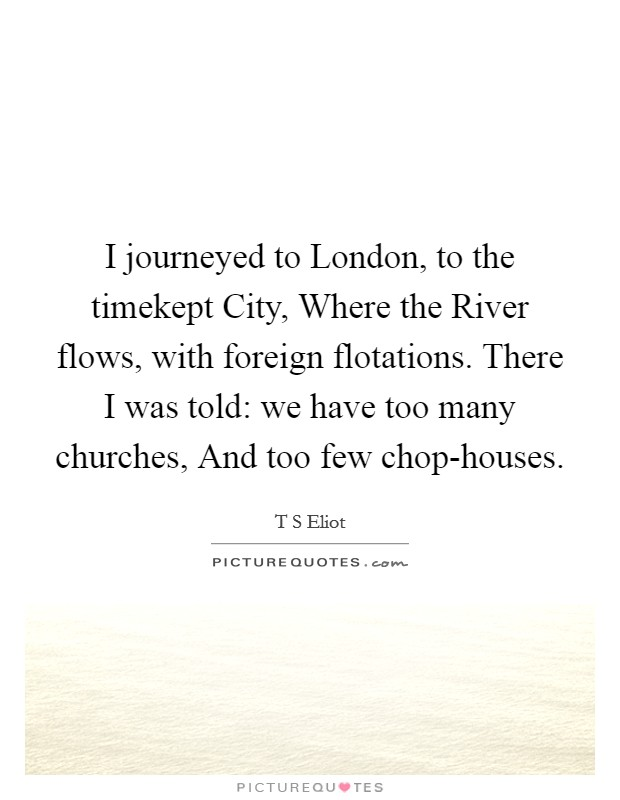 I journeyed to London, to the timekept City, Where the River flows, with foreign flotations. There I was told: we have too many churches, And too few chop-houses Picture Quote #1