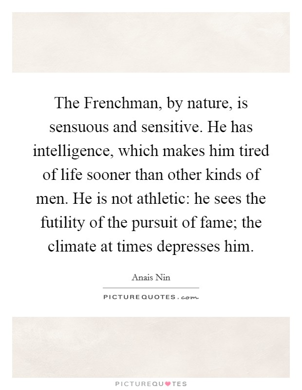 The Frenchman, by nature, is sensuous and sensitive. He has intelligence, which makes him tired of life sooner than other kinds of men. He is not athletic: he sees the futility of the pursuit of fame; the climate at times depresses him Picture Quote #1