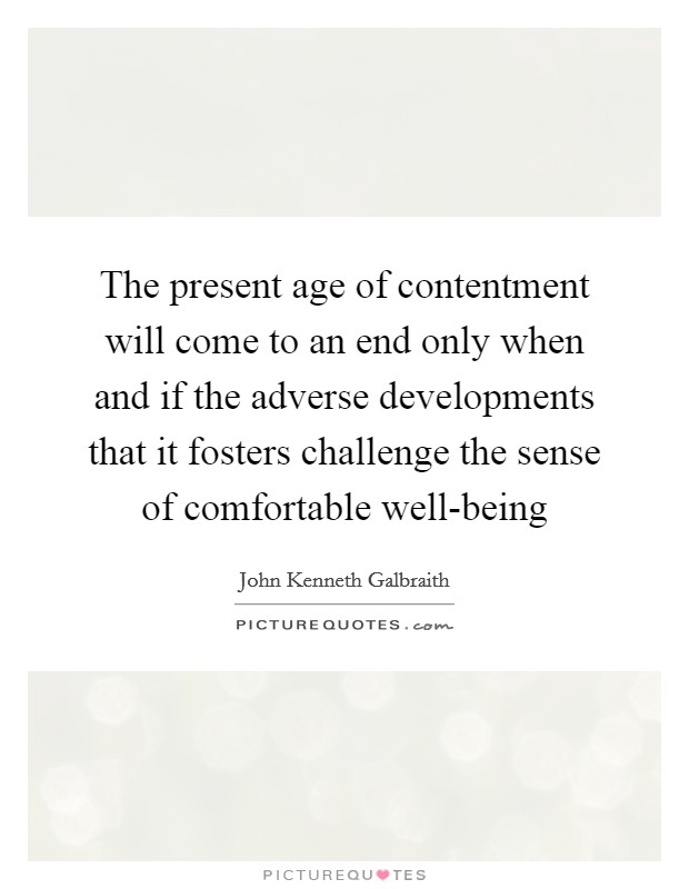 The present age of contentment will come to an end only when and if the adverse developments that it fosters challenge the sense of comfortable well-being Picture Quote #1