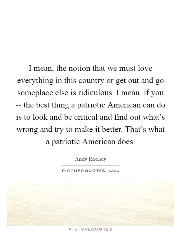 I mean, the notion that we must love everything in this country or get out and go someplace else is ridiculous. I mean, if you -- the best thing a patriotic American can do is to look and be critical and find out what's wrong and try to make it better. That's what a patriotic American does Picture Quote #1