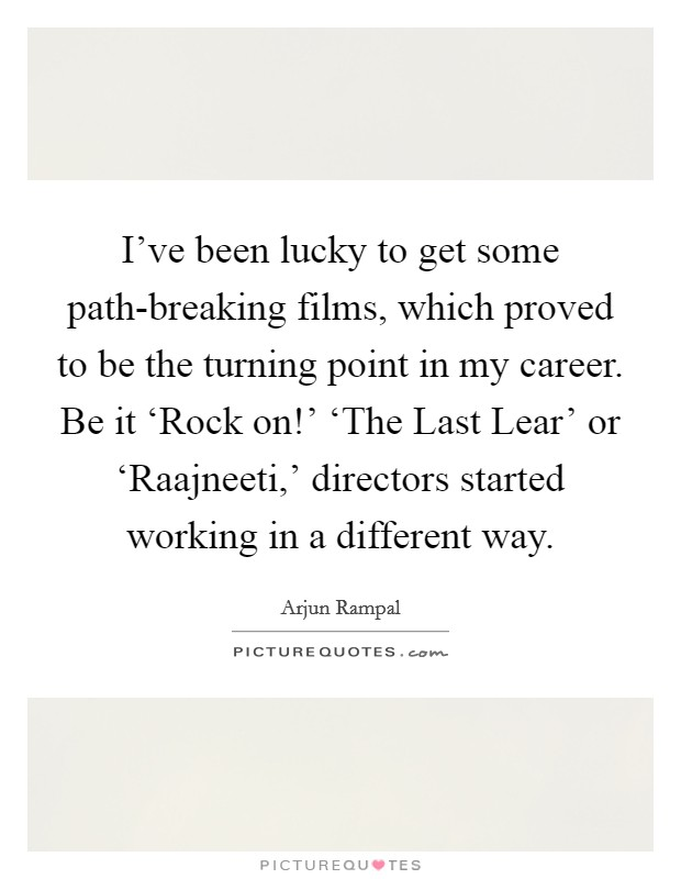 I've been lucky to get some path-breaking films, which proved to be the turning point in my career. Be it 'Rock on!' 'The Last Lear' or 'Raajneeti,' directors started working in a different way Picture Quote #1