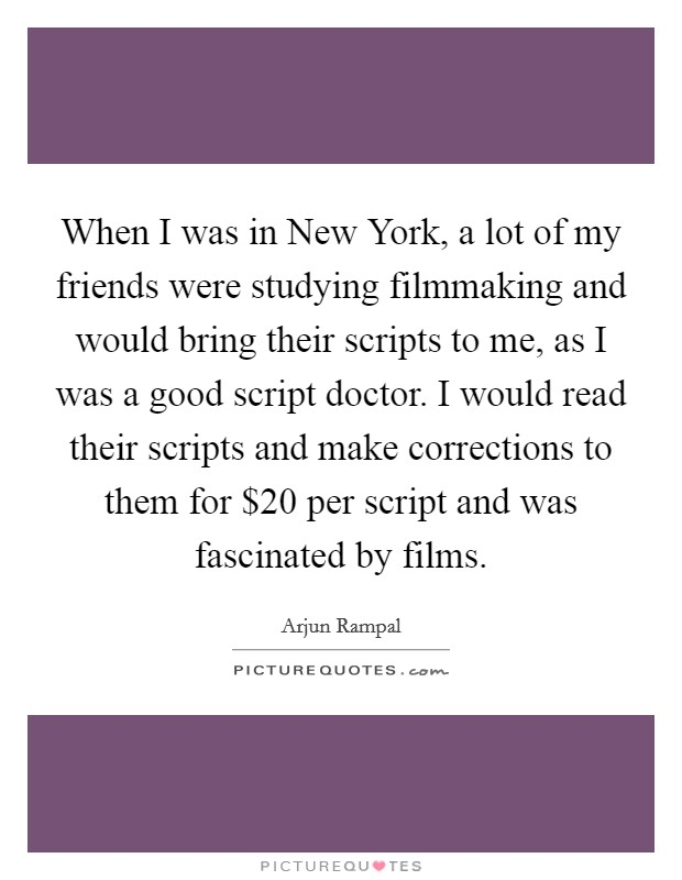 When I was in New York, a lot of my friends were studying filmmaking and would bring their scripts to me, as I was a good script doctor. I would read their scripts and make corrections to them for $20 per script and was fascinated by films Picture Quote #1