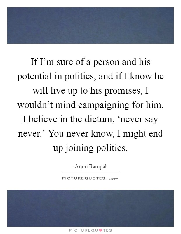 If I'm sure of a person and his potential in politics, and if I know he will live up to his promises, I wouldn't mind campaigning for him. I believe in the dictum, 'never say never.' You never know, I might end up joining politics Picture Quote #1