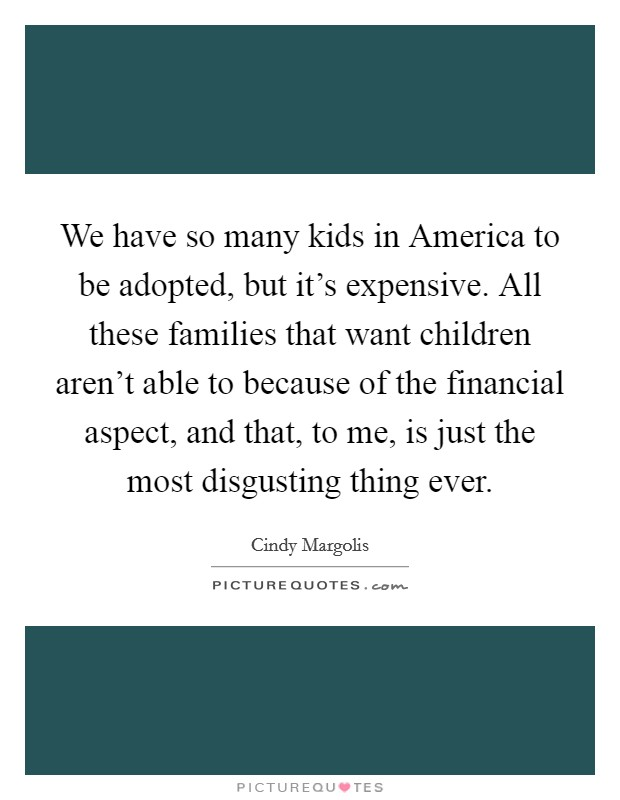 We have so many kids in America to be adopted, but it's expensive. All these families that want children aren't able to because of the financial aspect, and that, to me, is just the most disgusting thing ever Picture Quote #1