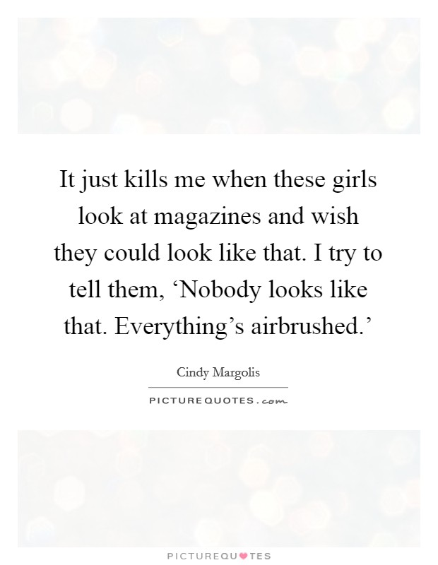 It just kills me when these girls look at magazines and wish they could look like that. I try to tell them, 'Nobody looks like that. Everything's airbrushed.' Picture Quote #1