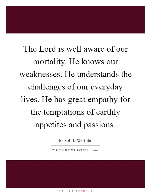 The Lord is well aware of our mortality. He knows our weaknesses. He understands the challenges of our everyday lives. He has great empathy for the temptations of earthly appetites and passions Picture Quote #1
