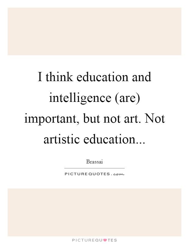 I think education and intelligence (are) important, but not art. Not artistic education Picture Quote #1