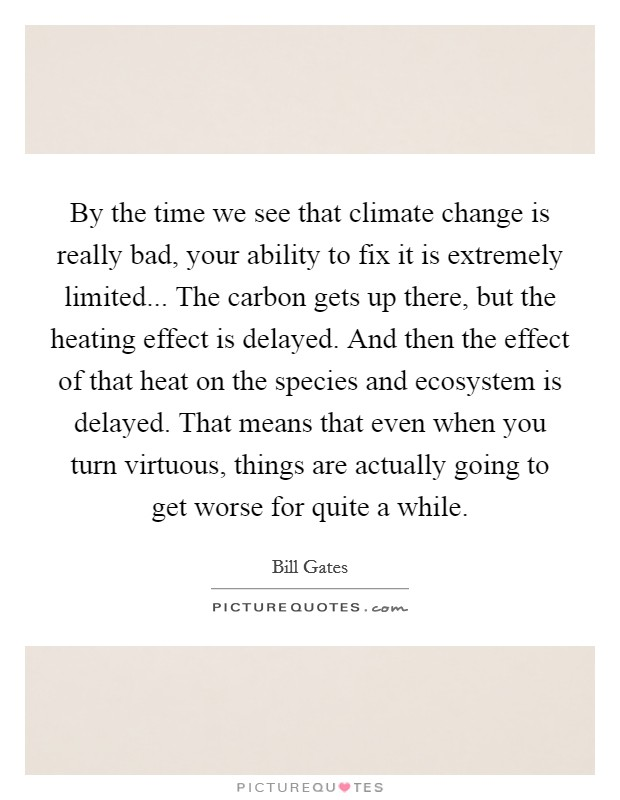 By the time we see that climate change is really bad, your ability to fix it is extremely limited... The carbon gets up there, but the heating effect is delayed. And then the effect of that heat on the species and ecosystem is delayed. That means that even when you turn virtuous, things are actually going to get worse for quite a while Picture Quote #1