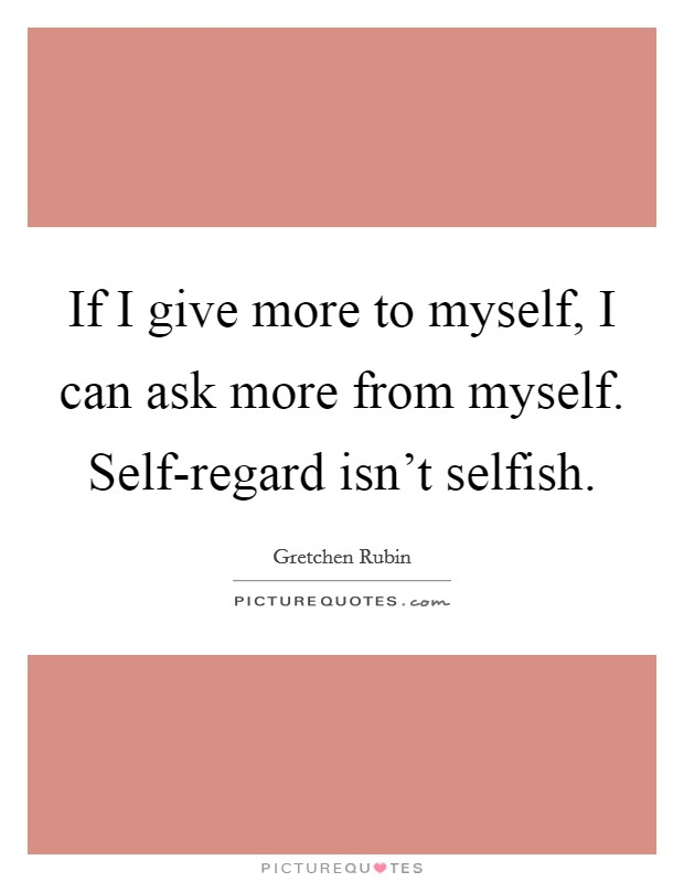 If I give more to myself, I can ask more from myself. Self-regard isn't selfish Picture Quote #1