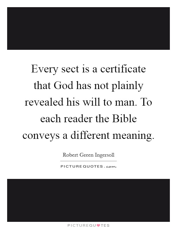 Every sect is a certificate that God has not plainly revealed his will to man. To each reader the Bible conveys a different meaning Picture Quote #1