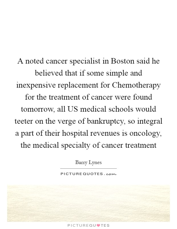 A noted cancer specialist in Boston said he believed that if some simple and inexpensive replacement for Chemotherapy for the treatment of cancer were found tomorrow, all US medical schools would teeter on the verge of bankruptcy, so integral a part of their hospital revenues is oncology, the medical specialty of cancer treatment Picture Quote #1