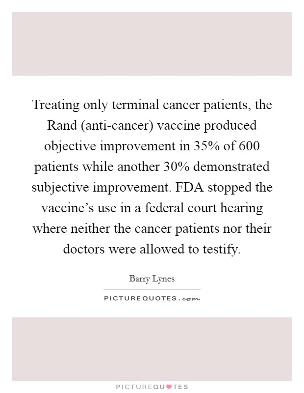 Treating only terminal cancer patients, the Rand (anti-cancer) vaccine produced objective improvement in 35% of 600 patients while another 30% demonstrated subjective improvement. FDA stopped the vaccine's use in a federal court hearing where neither the cancer patients nor their doctors were allowed to testify Picture Quote #1