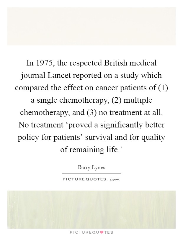 In 1975, the respected British medical journal Lancet reported on a study which compared the effect on cancer patients of (1) a single chemotherapy, (2) multiple chemotherapy, and (3) no treatment at all. No treatment 'proved a significantly better policy for patients' survival and for quality of remaining life.' Picture Quote #1