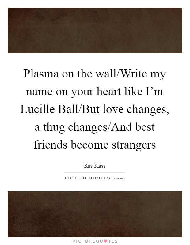 Plasma on the wall/Write my name on your heart like I'm Lucille Ball/But love changes, a thug changes/And best friends become strangers Picture Quote #1