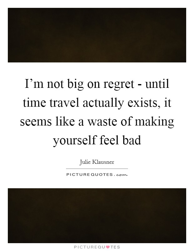 I'm not big on regret - until time travel actually exists, it seems like a waste of making yourself feel bad Picture Quote #1