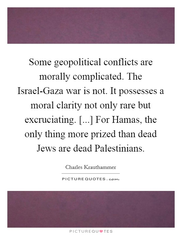 Some geopolitical conflicts are morally complicated. The Israel-Gaza war is not. It possesses a moral clarity not only rare but excruciating. [...] For Hamas, the only thing more prized than dead Jews are dead Palestinians Picture Quote #1