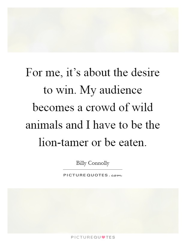 For me, it's about the desire to win. My audience becomes a crowd of wild animals and I have to be the lion-tamer or be eaten Picture Quote #1