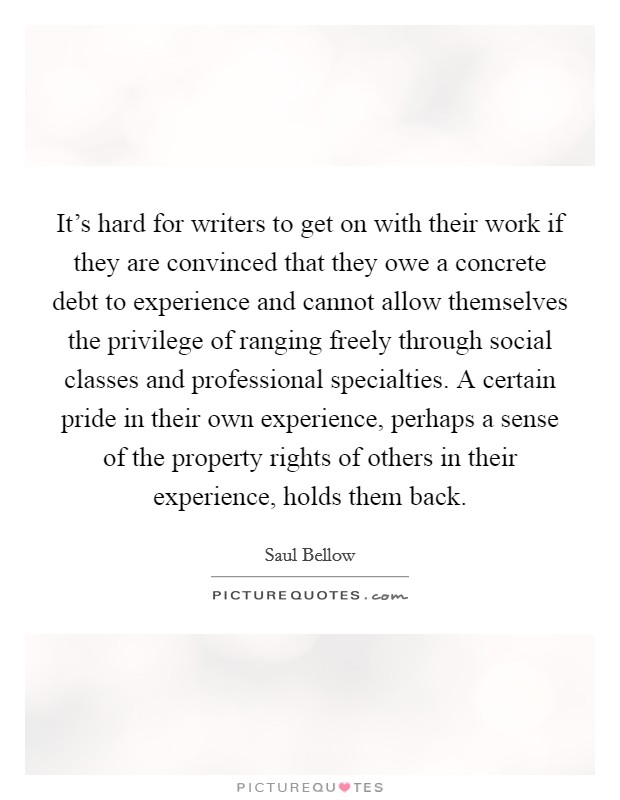 It's hard for writers to get on with their work if they are convinced that they owe a concrete debt to experience and cannot allow themselves the privilege of ranging freely through social classes and professional specialties. A certain pride in their own experience, perhaps a sense of the property rights of others in their experience, holds them back Picture Quote #1