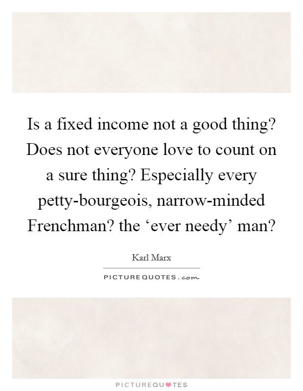 Is a fixed income not a good thing? Does not everyone love to count on a sure thing? Especially every petty-bourgeois, narrow-minded Frenchman? the 'ever needy' man? Picture Quote #1