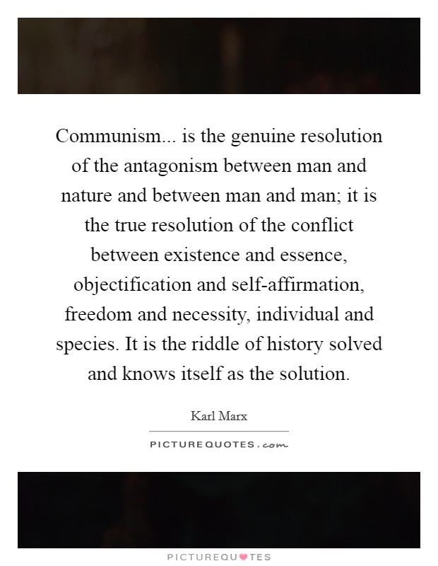 Communism... is the genuine resolution of the antagonism between man and nature and between man and man; it is the true resolution of the conflict between existence and essence, objectification and self-affirmation, freedom and necessity, individual and species. It is the riddle of history solved and knows itself as the solution Picture Quote #1