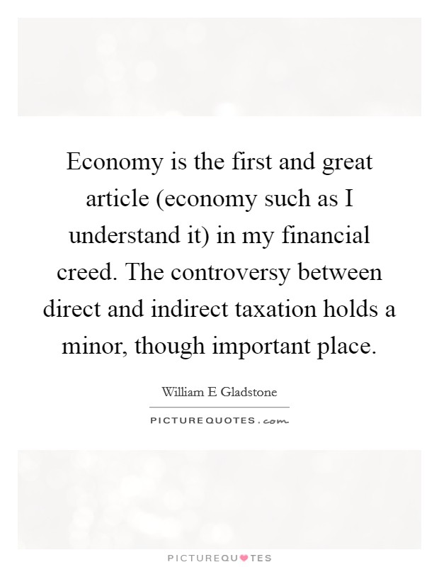 Economy is the first and great article (economy such as I understand it) in my financial creed. The controversy between direct and indirect taxation holds a minor, though important place Picture Quote #1