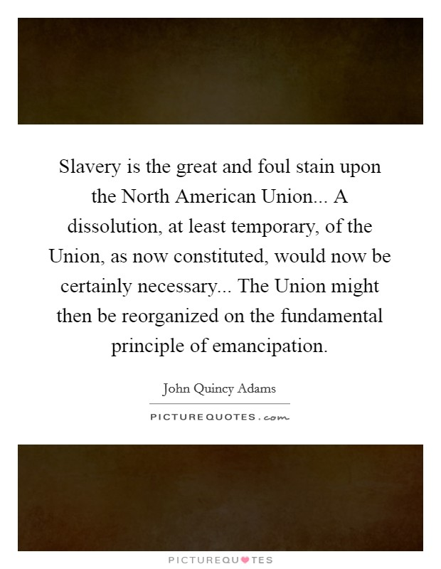 Slavery is the great and foul stain upon the North American Union... A dissolution, at least temporary, of the Union, as now constituted, would now be certainly necessary... The Union might then be reorganized on the fundamental principle of emancipation Picture Quote #1