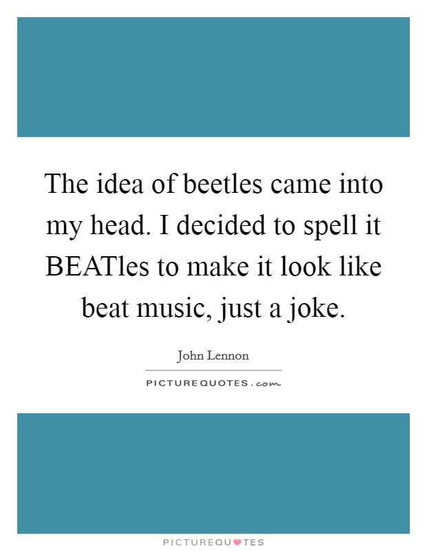 The idea of beetles came into my head. I decided to spell it BEATles to make it look like beat music, just a joke Picture Quote #1