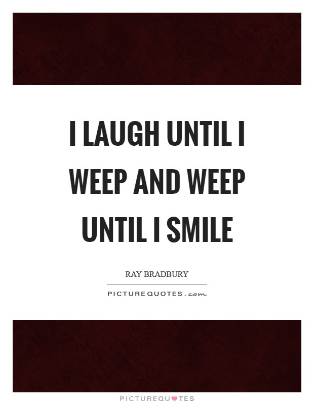 I laugh until I weep And weep until I smile Picture Quote #1