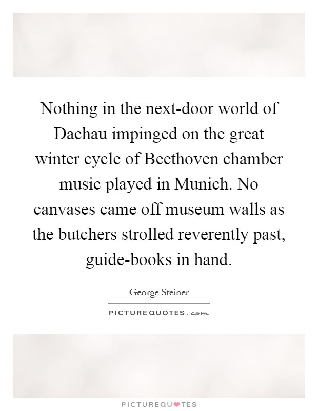 Nothing in the next-door world of Dachau impinged on the great winter cycle of Beethoven chamber music played in Munich. No canvases came off museum walls as the butchers strolled reverently past, guide-books in hand Picture Quote #1