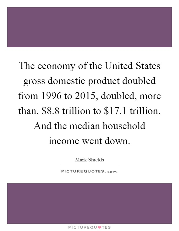 The economy of the United States gross domestic product doubled from 1996 to 2015, doubled, more than, $8.8 trillion to $17.1 trillion. And the median household income went down Picture Quote #1