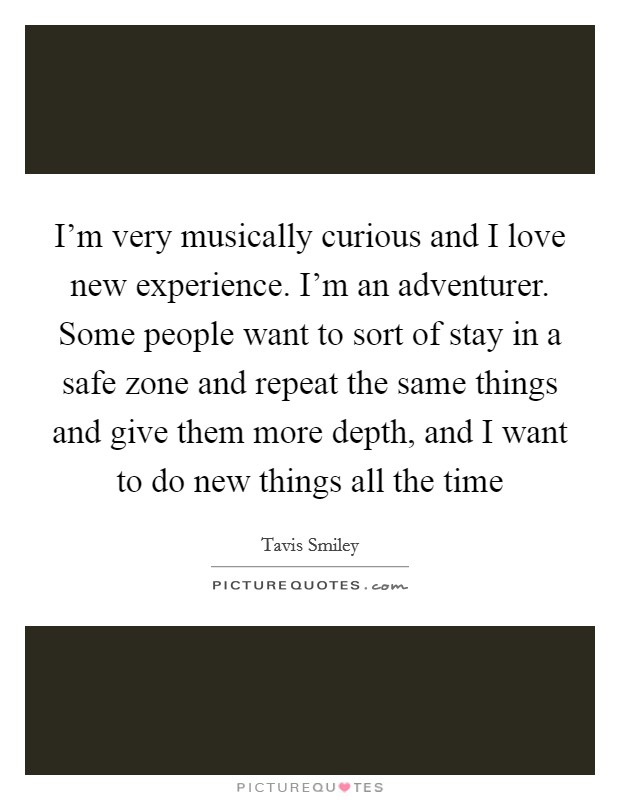 I'm very musically curious and I love new experience. I'm an adventurer. Some people want to sort of stay in a safe zone and repeat the same things and give them more depth, and I want to do new things all the time Picture Quote #1