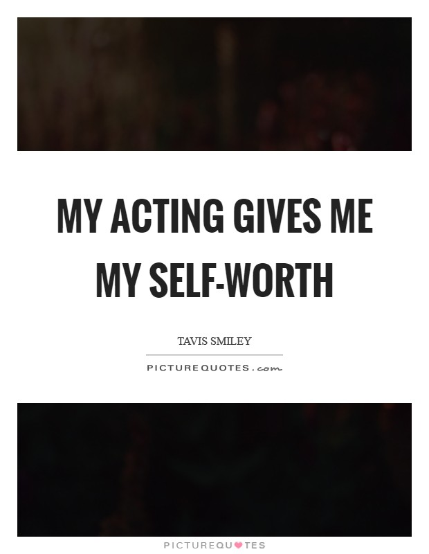 My acting gives me my self-worth Picture Quote #1