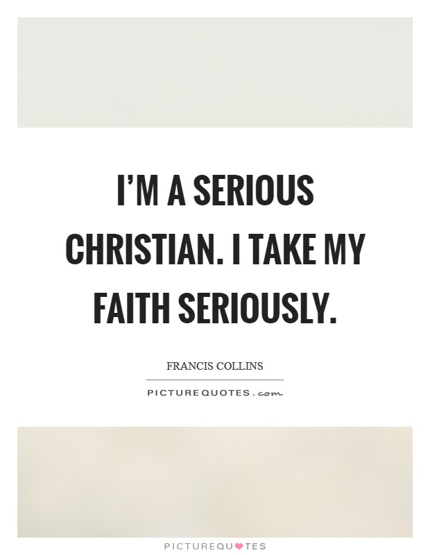 I'm a serious Christian. I take my faith seriously Picture Quote #1